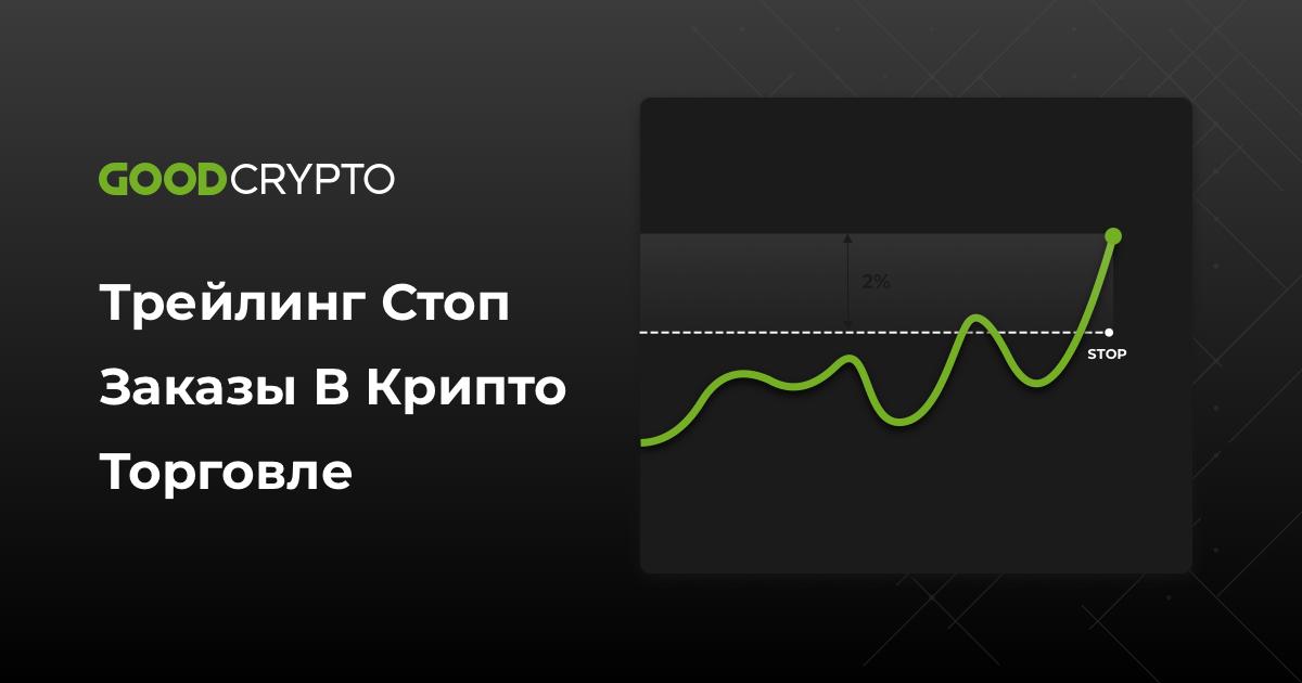 Трейлинг Стоп заказы в крипто торговле – инструкция по применению от GoodCrypto